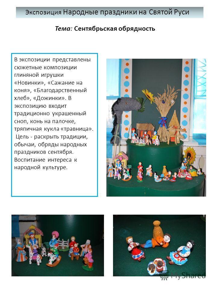 Экспозиция Народные праздники на Святой Руси Тема: Сентябрьская обрядность В экспозиции представлены сюжетные композиции глиняной игрушки «Новинки», «Сажание на коня», «Благодарственный хлеб», «Дожинки». В экспозицию входит традиционно украшенный сно