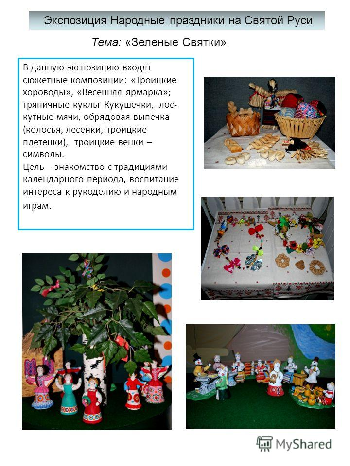 Экспозиция Народные праздники на Святой Руси Тема: «Зеленые Святки» В данную экспозицию входят сюжетные композиции: «Троицкие хороводы», «Весенняя ярмарка»; тряпичные куклы Кукушечки, лоскутные мячи, обрядовая выпечка (колосья, лесенки, троицкие плет