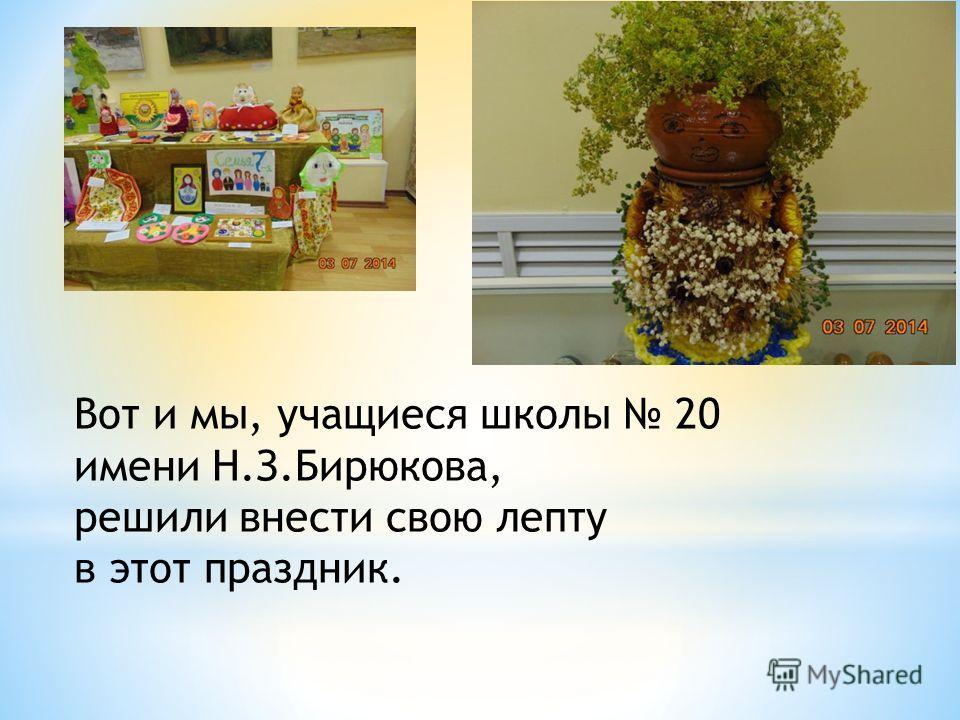 Вот и мы, учащиеся школы 20 имени Н.З.Бирюкова, решили внести свою лепту в этот праздник.
