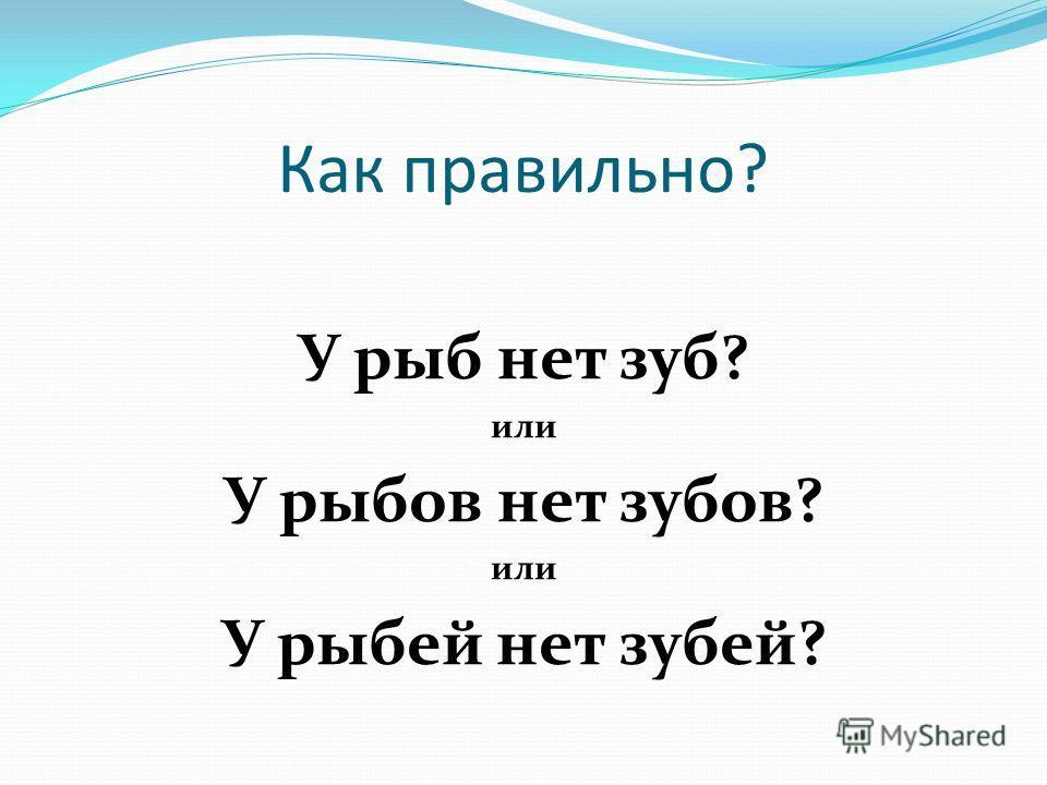 Как правильно? У рыб нет зуб? или У рыбов нет зубов? или У рыбий нет забей?