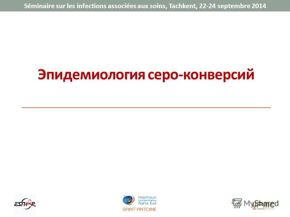 Séminaire sur les infections associées aux soins, Tachkent, 22-24 septembre 2014 Эпидемиология серо-конверсий
