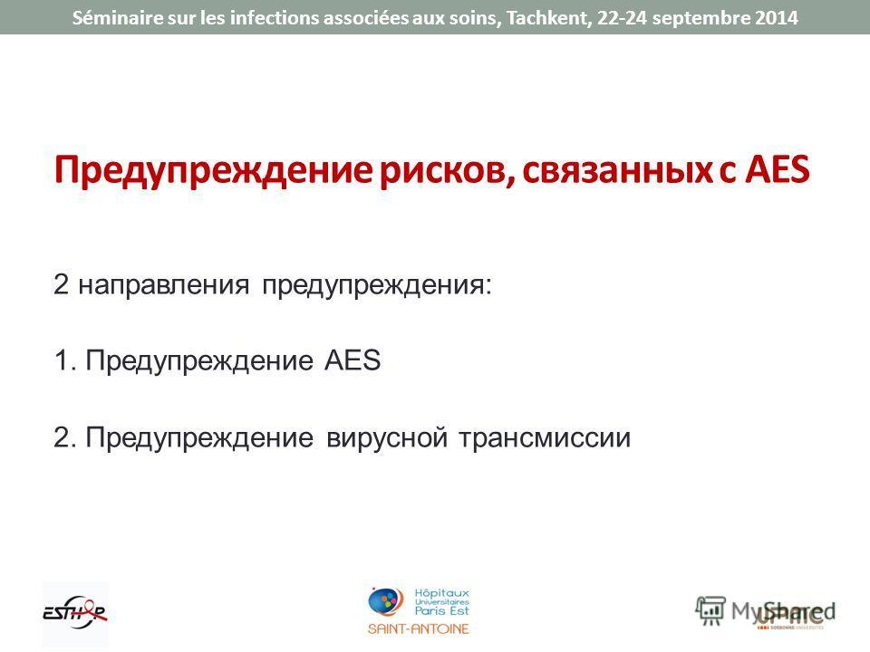 Séminaire sur les infections associées aux soins, Tachkent, 22-24 septembre 2014 Предупреждение рисков, связанных с AES 2 направления предупреждения: 1. Предупреждение AES 2. Предупреждение вирусной трансмиссии