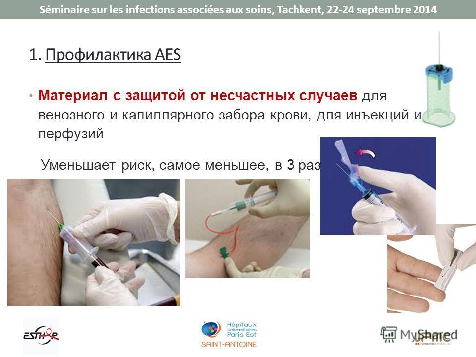 Séminaire sur les infections associées aux soins, Tachkent, 22-24 septembre 2014 1. Профилактика AES Материал с защитой от несчастных случаев для венозного и капиллярного забора крови, для инъекций и перфузий Уменьшает риск, самое меньшее, в 3 раза