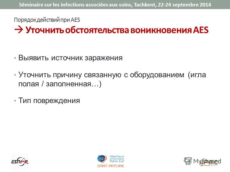 Séminaire sur les infections associées aux soins, Tachkent, 22-24 septembre 2014 Порядок действий при AES Уточнить обстоятельства возникновения AES Выявить источник заражения Уточнить причину связанную с оборудованием (игла полая / заполненная…) Тип