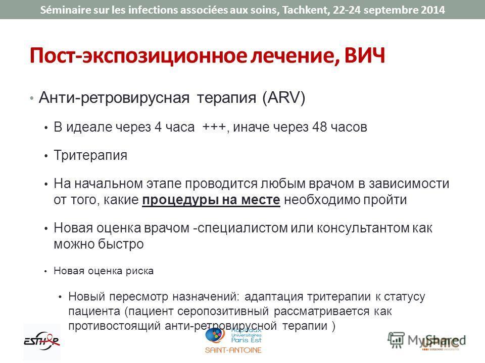Séminaire sur les infections associées aux soins, Tachkent, 22-24 septembre 2014 Пост-экспозиционное лечение, ВИЧ Анти-ретровирусная терапия (ARV) В идеале через 4 часа +++, иначе через 48 часов Тритерапия На начальном этапе проводится любым врачом в
