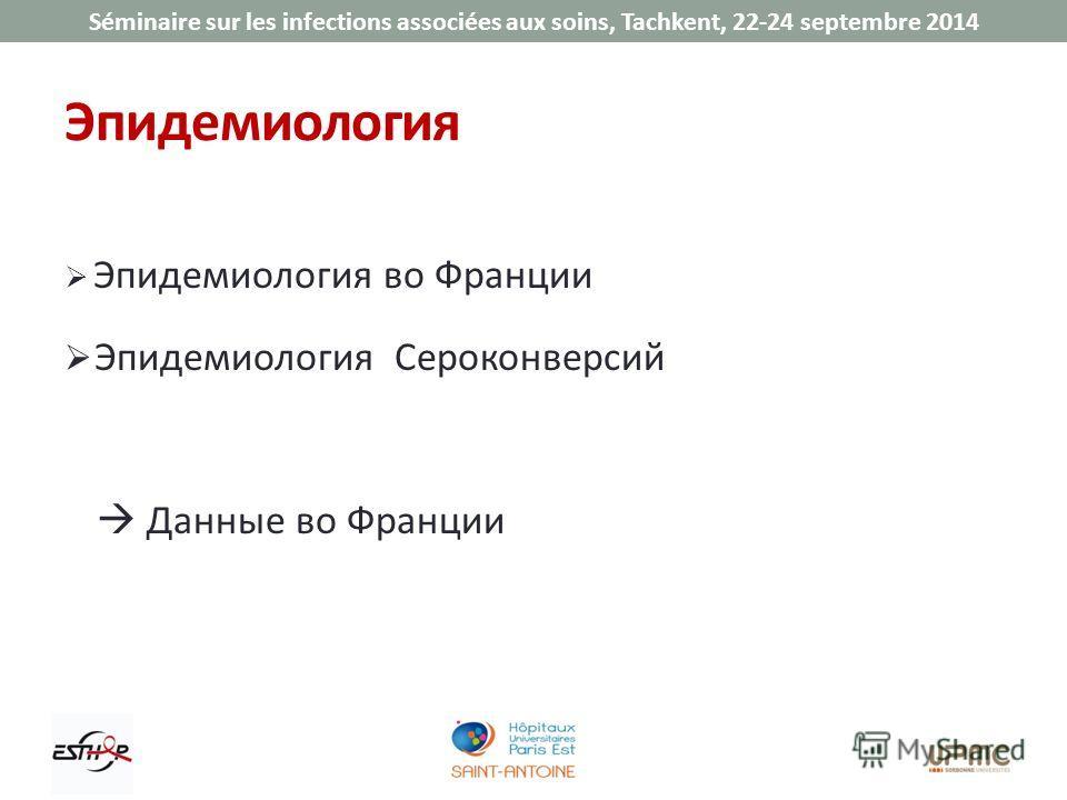 Séminaire sur les infections associées aux soins, Tachkent, 22-24 septembre 2014 Эпидемиология Эпидемиология во Франции Эпидемиология Сероконверсий Данные во Франции