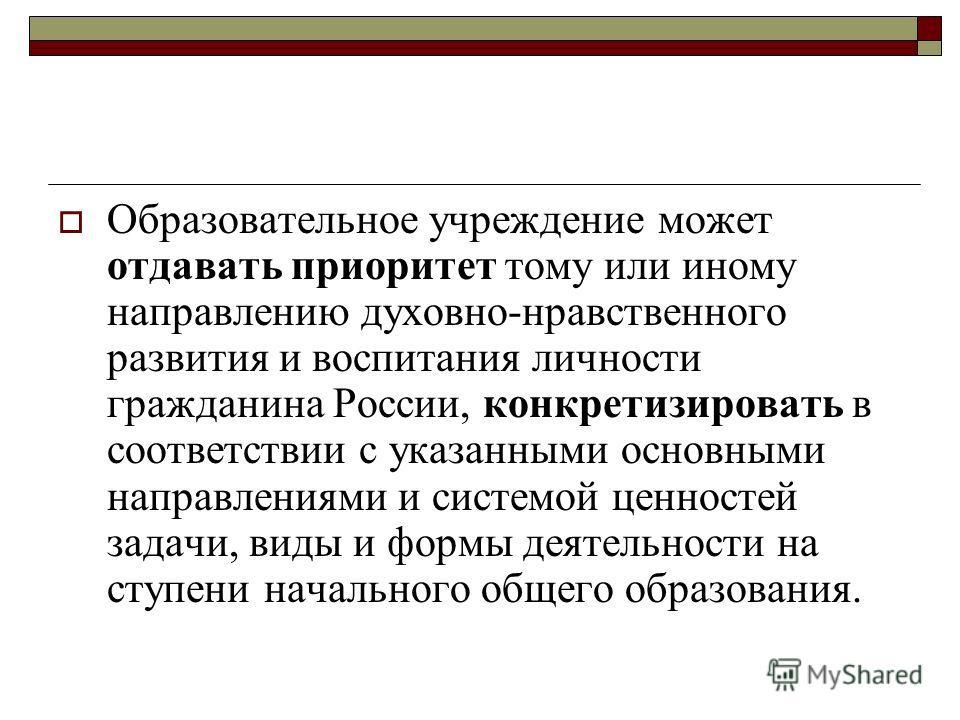 Образовательное учреждение может отдавать приоритет тому или иному направлению духовно-нравственного развития и воспитания личности гражданина России, конкретизировать в соответствии с указанными основными направлениями и системой ценностей задачи, в