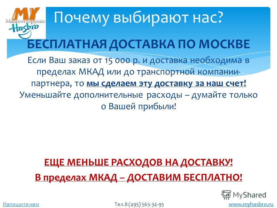 www.myhasbro.ru Напишите нам Тел.8 (495) 565-34-95 www.myhasbro.ru БЕСПЛАТНАЯ ДОСТАВКА ПО МОСКВЕ Если Ваш заказ от 15 000 р. и доставка необходима в пределах МКАД или до транспортной компании- партнера, то мы сделаем эту доставку за наш счет! Уменьша