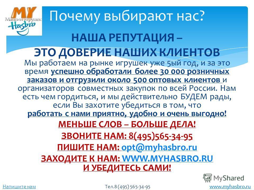www.myhasbro.ru Напишите нам Тел.8 (495) 565-34-95 www.myhasbro.ru НАША РЕПУТАЦИЯ – ЭТО ДОВЕРИЕ НАШИХ КЛИЕНТОВ Мы работаем на рынке игрушек уже 5 ый год, и за это время успешно обработали более 30 000 розничных заказов и отгрузили около 500 оптовых к