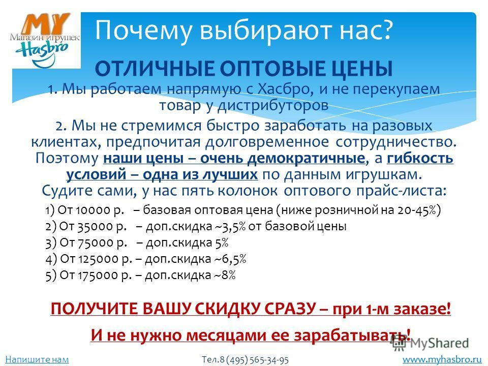 www.myhasbro.ru Напишите нам Тел.8 (495) 565-34-95 www.myhasbro.ru ОТЛИЧНЫЕ ОПТОВЫЕ ЦЕНЫ 1. Мы работаем напрямую с Хасбро, и не перекупаем товар у дистрибуторов 2. Мы не стремимся быстро заработать на разовых клиентах, предпочитая долговременное сотр