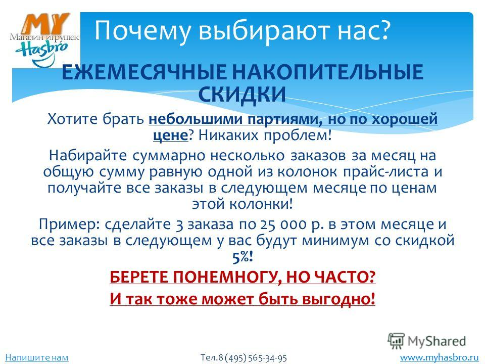 www.myhasbro.ru Напишите нам Тел.8 (495) 565-34-95 www.myhasbro.ru ЕЖЕМЕСЯЧНЫЕ НАКОПИТЕЛЬНЫЕ СКИДКИ Хотите брать небольшими партиями, но по хорошей цене? Никаких проблем! Набирайте суммарно несколько заказов за месяц на общую сумму равную одной из ко