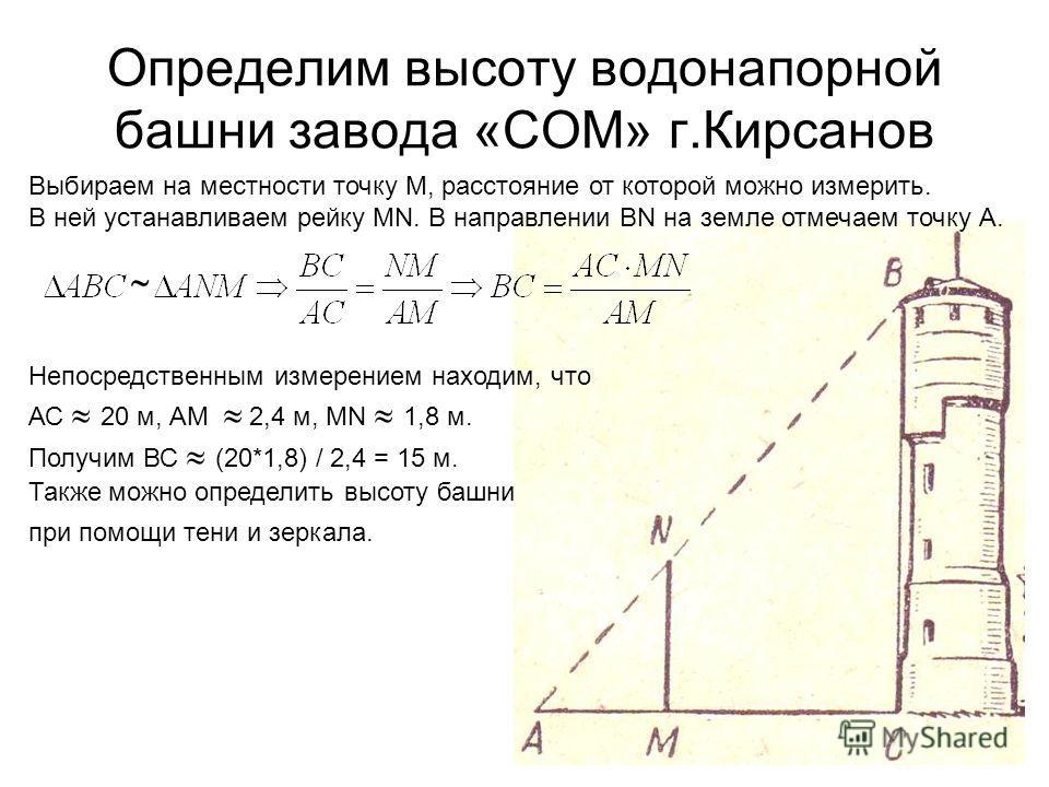 Определим высоту водонапорной башни завода «СОМ» г.Кирсанов Выбираем на местности точку М, расстояние от которой можно измерить. В ней устанавливаем рейку МN. В направлении BN на земле отмечаем точку А. Непосредственным измерением находим, что АС 20