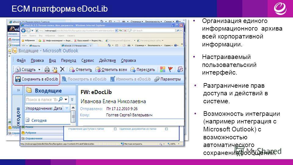 ECM платформа eDocLib Организация единого информационного архива всей корпоративной информации. Настраиваемый пользовательский интерфейс. Разграничение прав доступа и действий в системе. Возможность интеграции (например интеграция с Microsoft Outlook
