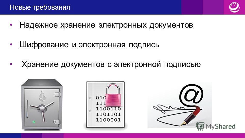 Новые требования Надежное хранение электронных документов Шифрование и электронная подпись Хранение документов с электронной подписью