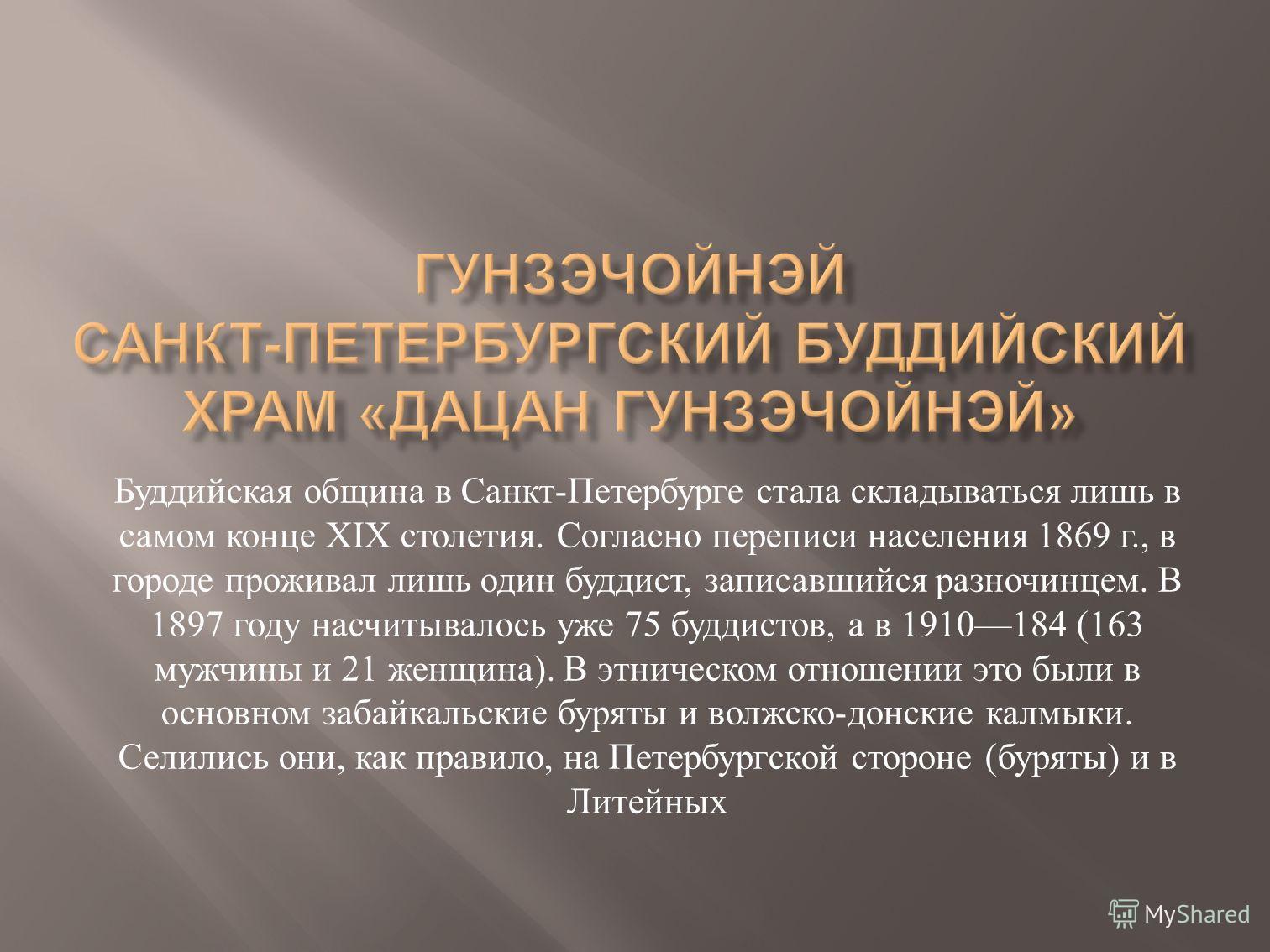 Буддийская община в Санкт - Петербурге стала складываться лишь в самом конце XIX столетия. Согласно переписи населения 1869 г., в городе проживал лишь один буддист, записавшийся разночинцем. В 1897 году насчитывалось уже 75 буддистов, а в 1910184 (16