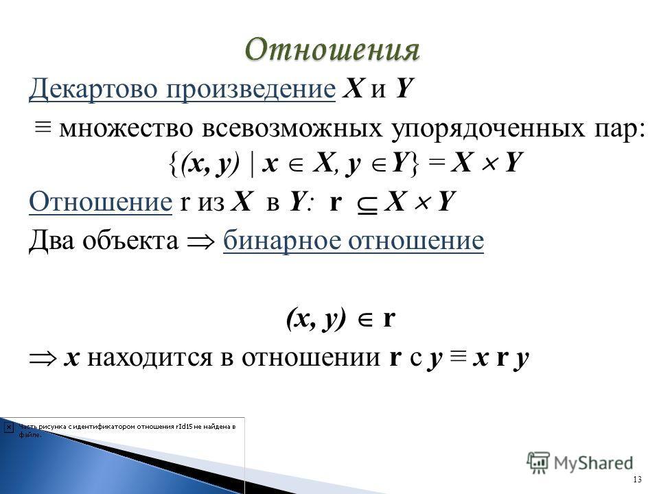 Декартово произведение X и Y множество всевозможных упорядоченных пар: {(х, y) | х X, у Y} = X Y Отношение r из Х в Y: r X Y Два объекта бинарное отношение (х, у) r х находится в отношении r с у х r у 13