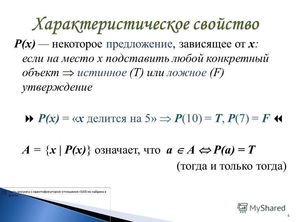 Р(х) некоторое предложение, зависящее от х: если на место х подставить любой конкретный объект истинное (T) или ложное (F) утверждение Р(х) = «х делится на 5» Р(10) = Т, Р(7) = F А = {х | Р(х)} означает, что а А Р(а) = Т (тогда и только тогда) 4