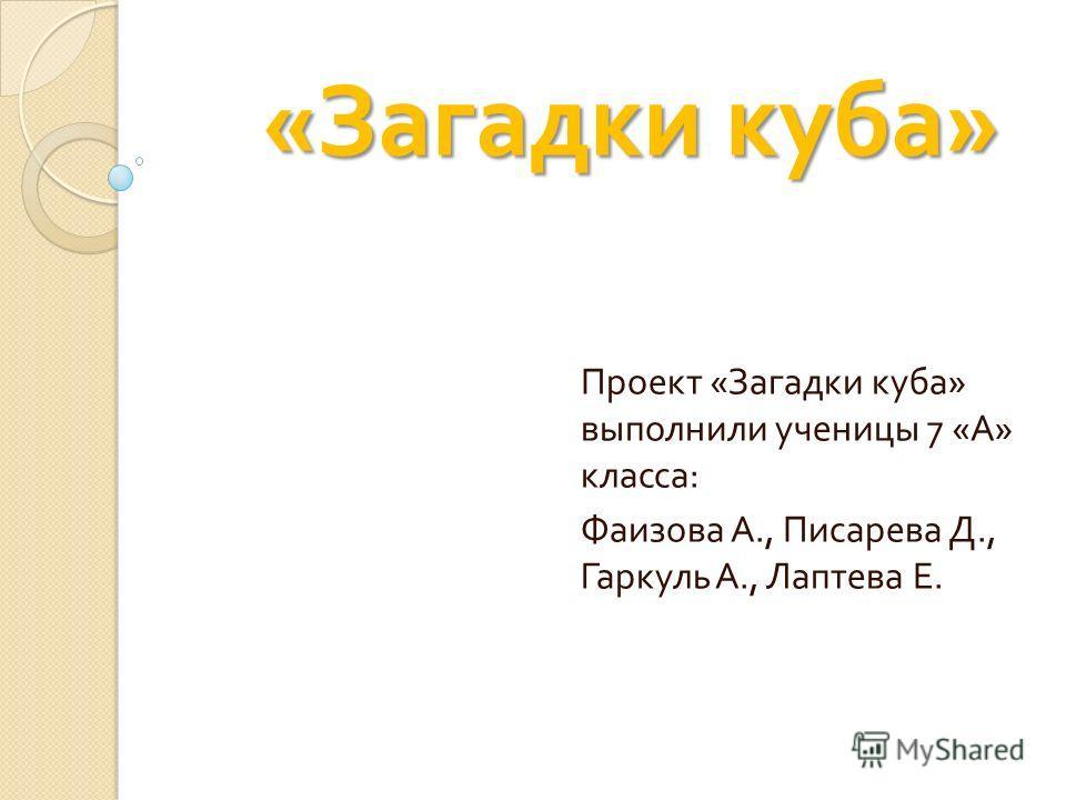 « Загадки куба » « Загадки куба » Проект « Загадки куба » выполнили ученицы 7 « А » класса : Фаизова А., Писарева Д., Гаркуль А., Лаптева Е.