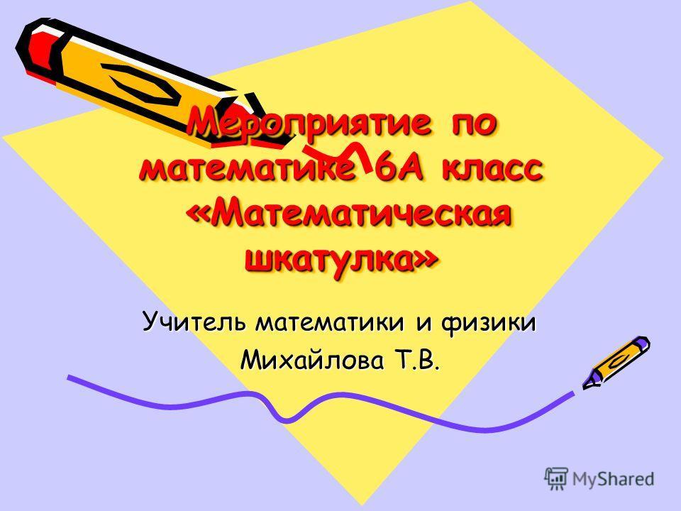 Мероприятие по математике 6А класс «Математическая шкатулка» Учитель математики и физики Михайлова Т.В.