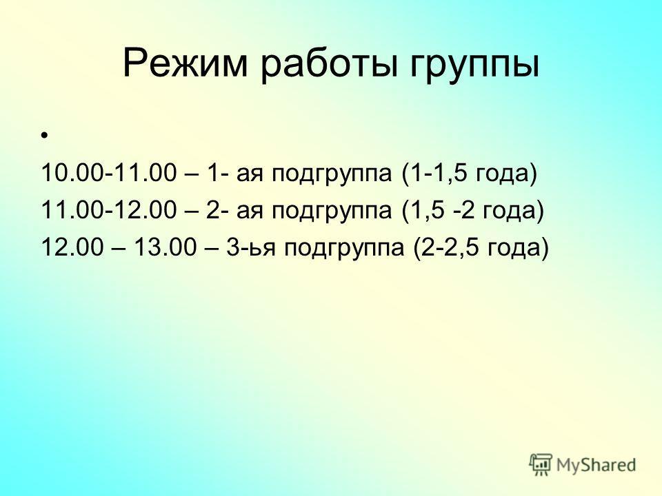 Режим работы группы 10.00-11.00 – 1- ая подгруппа (1-1,5 года) 11.00-12.00 – 2- ая подгруппа (1,5 -2 года) 12.00 – 13.00 – 3-ья подгруппа (2-2,5 года)