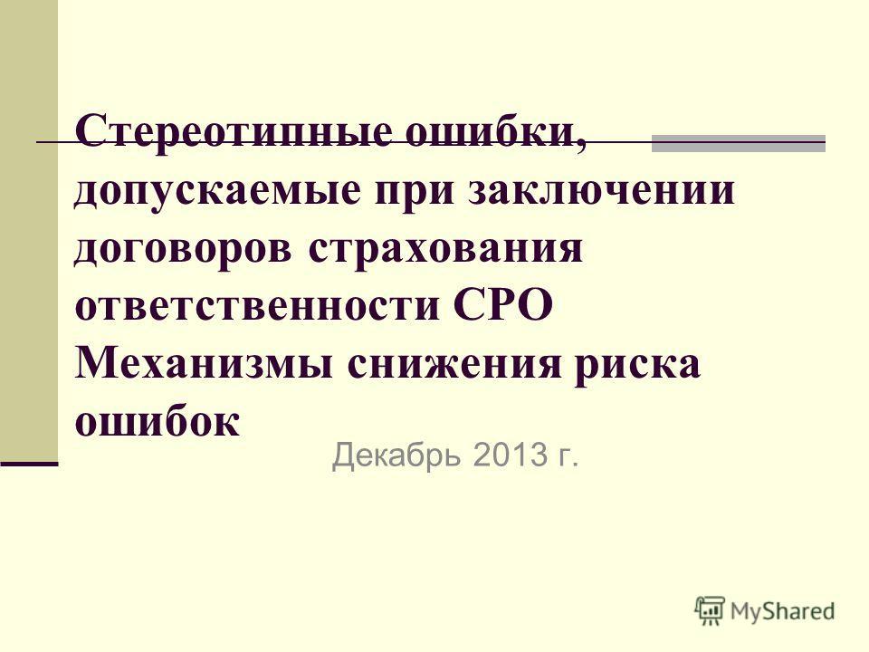 Стереотипные ошибки, допускаемые при заключении договоров страхования ответственности СРО Механизмы снижения риска ошибок Декабрь 2013 г.