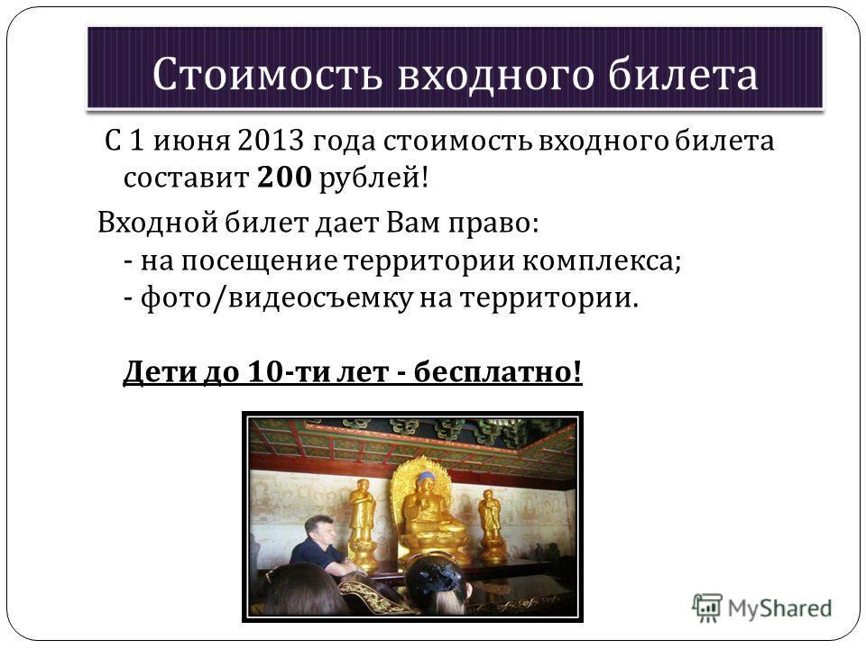 С 1 июня 2013 года стоимость входного билета составит 200 рублей ! Входной билет дает Вам право : - на посещение территории комплекса ; - фото / видеосъемку на территории. Дети до 10- ти лет - бесплатно !