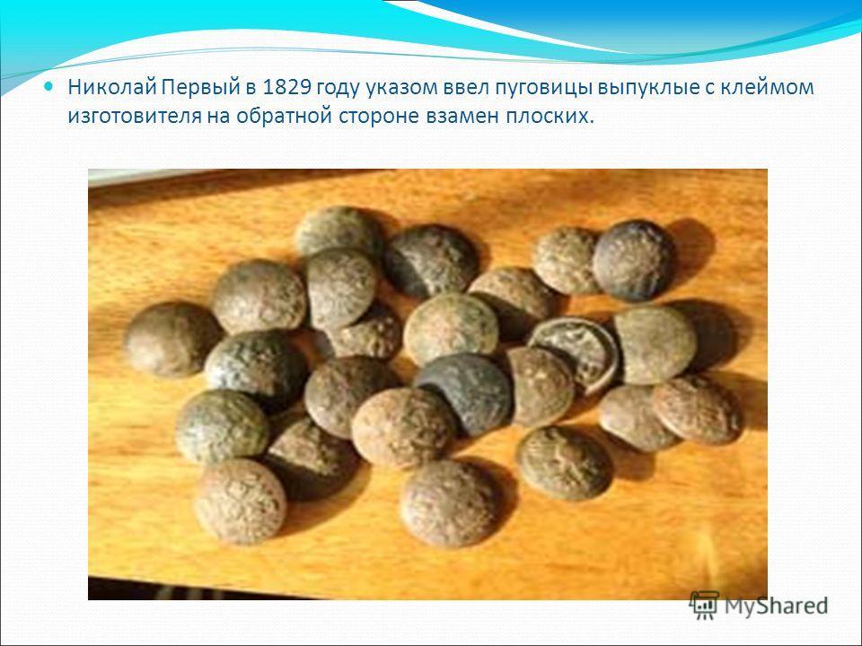 Николай Первый в 1829 году указом ввел пуговицы выпуклые с клеймом изготовителя на обратной стороне взамен плоских.