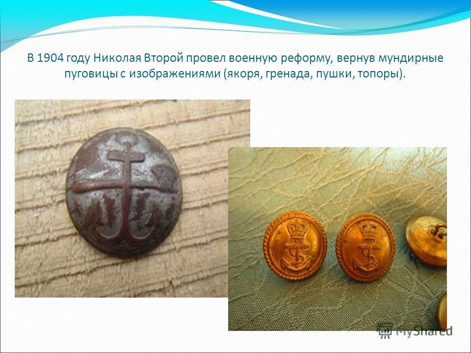В 1904 году Николая Второй провел военную реформу, вернув мундирные пуговицы с изображениями (якоря, гренада, пушки, топоры).