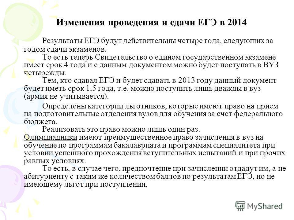 Изменения проведения и сдачи ЕГЭ в 2014 Результаты ЕГЭ будут действительны четыре года, следующих за годом сдачи экзаменов. То есть теперь Свидетельство о едином государственном экзамене имеет срок 4 года и с данным документом можно будет поступать в