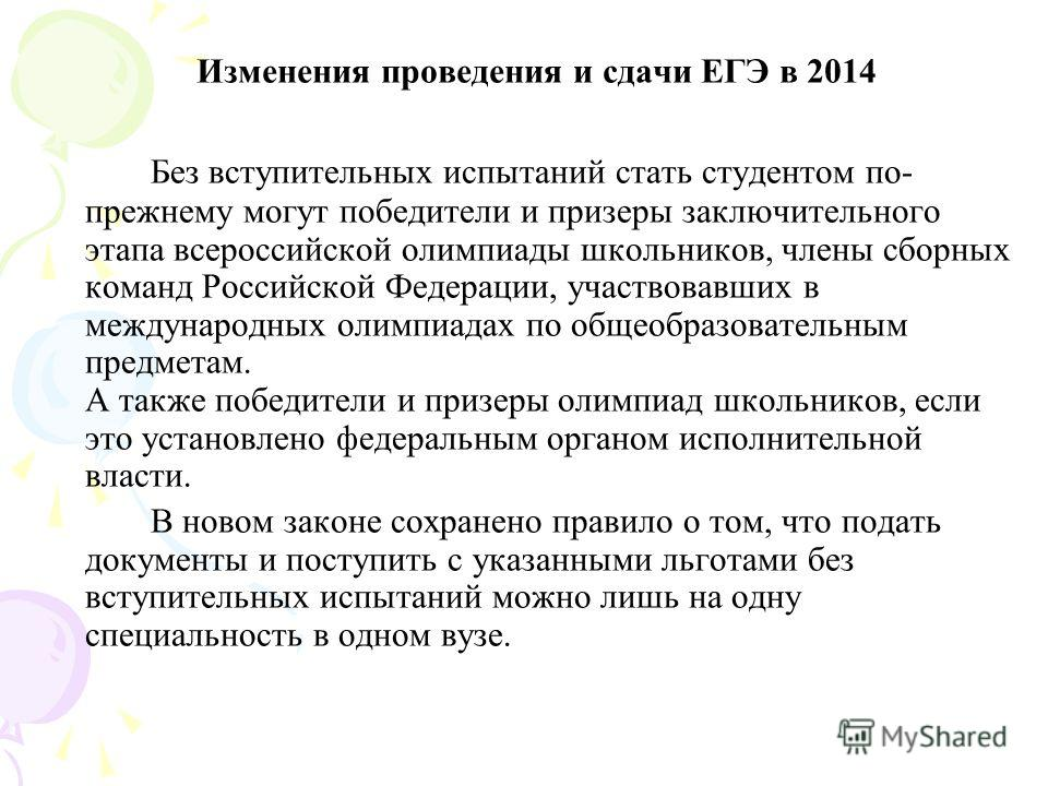 Изменения проведения и сдачи ЕГЭ в 2014 Без вступительных испытаний стать студентом по- прежнему могут победители и призеры заключительного этапа всероссийской олимпиады школьников, члены сборных команд Российской Федерации, участвовавших в междунаро
