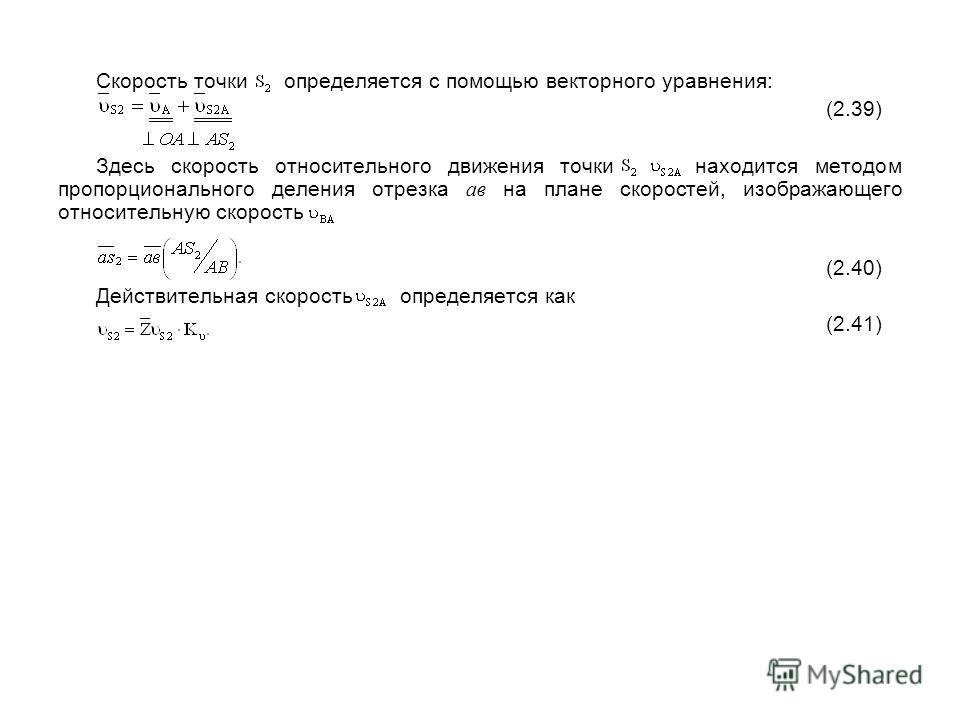 Скорость точки определяется с помощью векторного уравнения: (2.39) Здесь скорость относительного движения точки находится методом пропорционального деления отрезка ав на плане скоростей, изображающего относительную скорость (2.40) Действительная скор