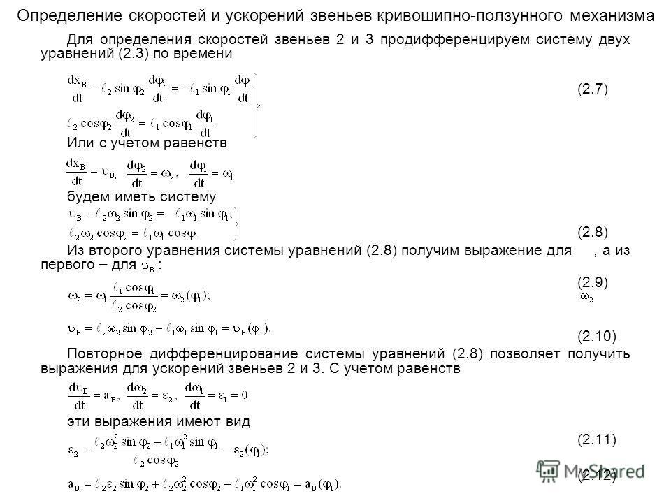 Определение скоростей и ускорений звеньев кривошипно-ползунного механизма Для определения скоростей звеньев 2 и 3 продифференцируем систему двух уравнений (2.3) по времени (2.7) Или с учетом равенств будем иметь систему (2.8) Из второго уравнения сис
