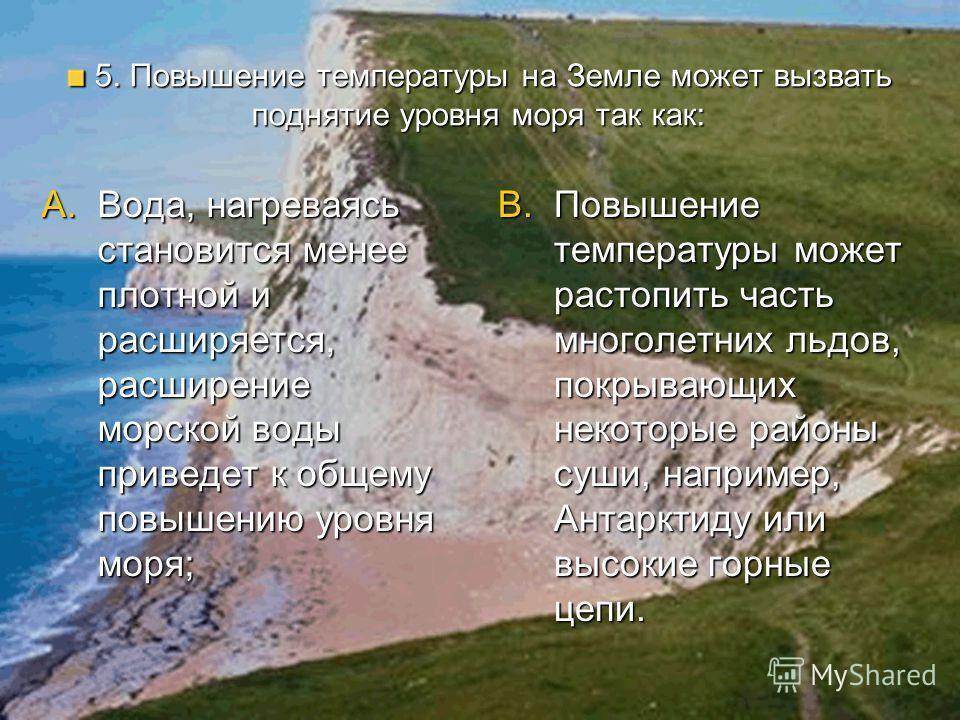 5. Повышение температуры на Земле может вызвать поднятие уровня моря так как: 5. Повышение температуры на Земле может вызвать поднятие уровня моря так как: A.Вода, нагреваясь становится менее плотной и расширяется, расширение морской воды приведет к