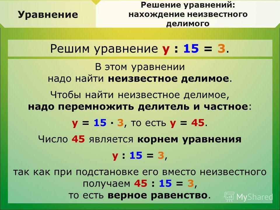 Уравнение Решение уравнений: нахождение неизвестного делимого В этом уравнении надо найти неизвестное делимое. Чтобы найти неизвестное делимое, надо перемножить делитель и частное: y = 15 · 3, то есть y = 45. Число 45 является корнем уравнения y : 15
