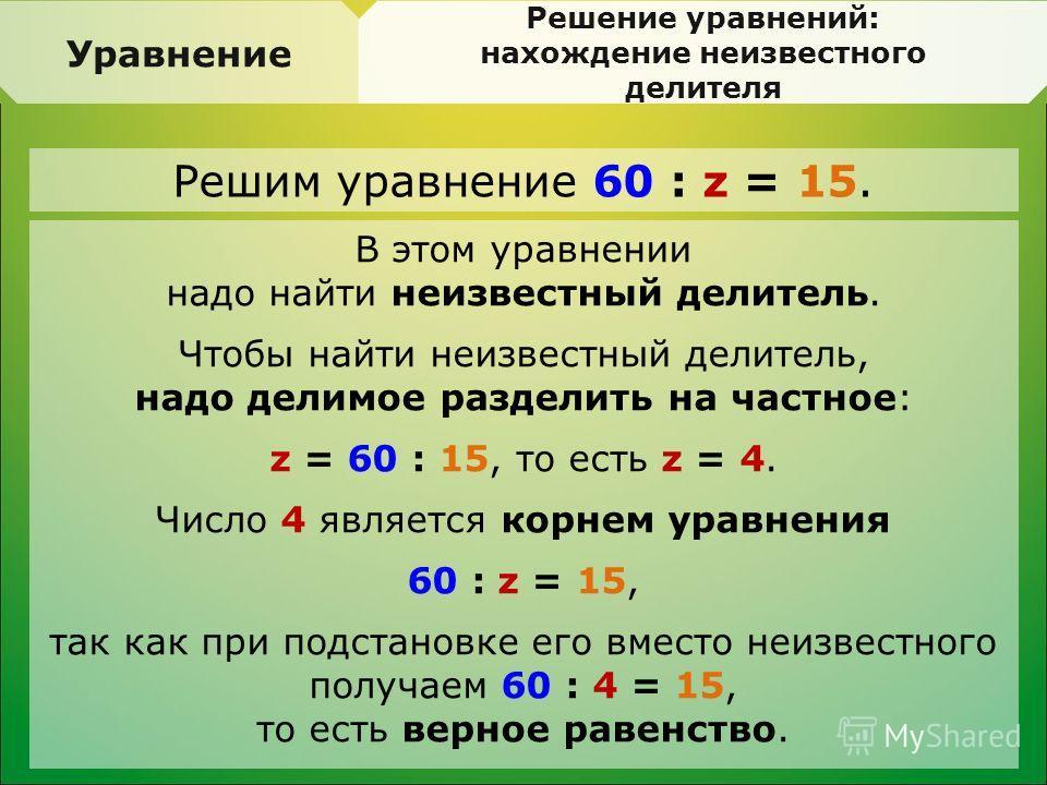 Уравнение Решение уравнений: нахождение неизвестного делителя В этом уравнении надо найти неизвестный делитель. Чтобы найти неизвестный делитель, надо делимое разделить на частное: z = 60 : 15, то есть z = 4. Число 4 является корнем уравнения 60 : z