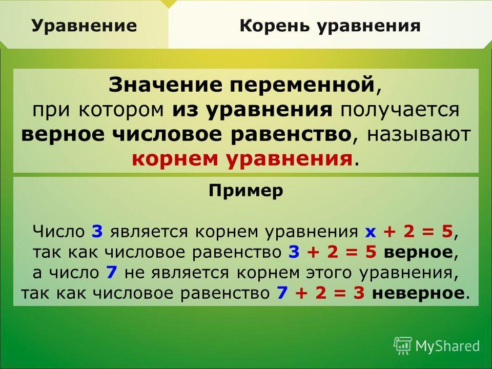 Уравнение Корень уравнения Значение переменной, при котором из уравнения получается верное числовое равенство, называют корнем уравнения. Пример Число 3 является корнем уравнения х + 2 = 5, так как числовое равенство 3 + 2 = 5 верное, а число 7 не яв