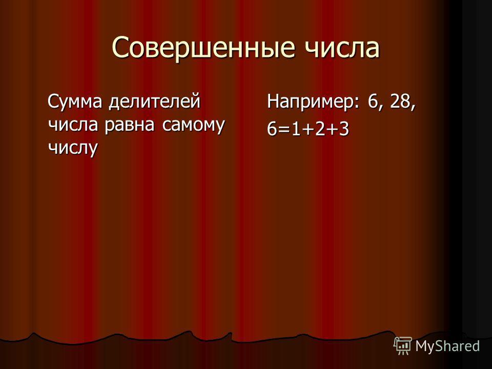 Совершенные числа Сумма делителей числа равна самому числу Сумма делителей числа равна самому числу Например: 6, 28, Например: 6, 28, 6=1+2+3 6=1+2+3