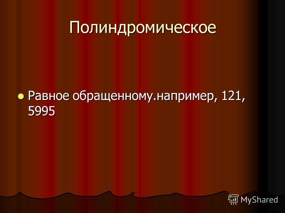 Полиндромическое Равное обращенному.например, 121, 5995 Равное обращенному.например, 121, 5995