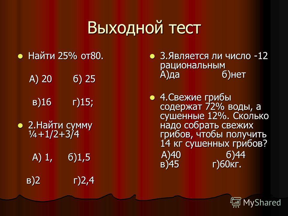 Выходной тест Найти 25% от 80. Найти 25% от 80. А) 20 б) 25 А) 20 б) 25 в)16 г)15; в)16 г)15; 2. Найти сумму ¼+1/2+3/4 2. Найти сумму ¼+1/2+3/4 А) 1, б)1,5 А) 1, б)1,5 в)2 г)2,4 в)2 г)2,4 3. Является ли число -12 рациональным А)да б)нет 3. Является л