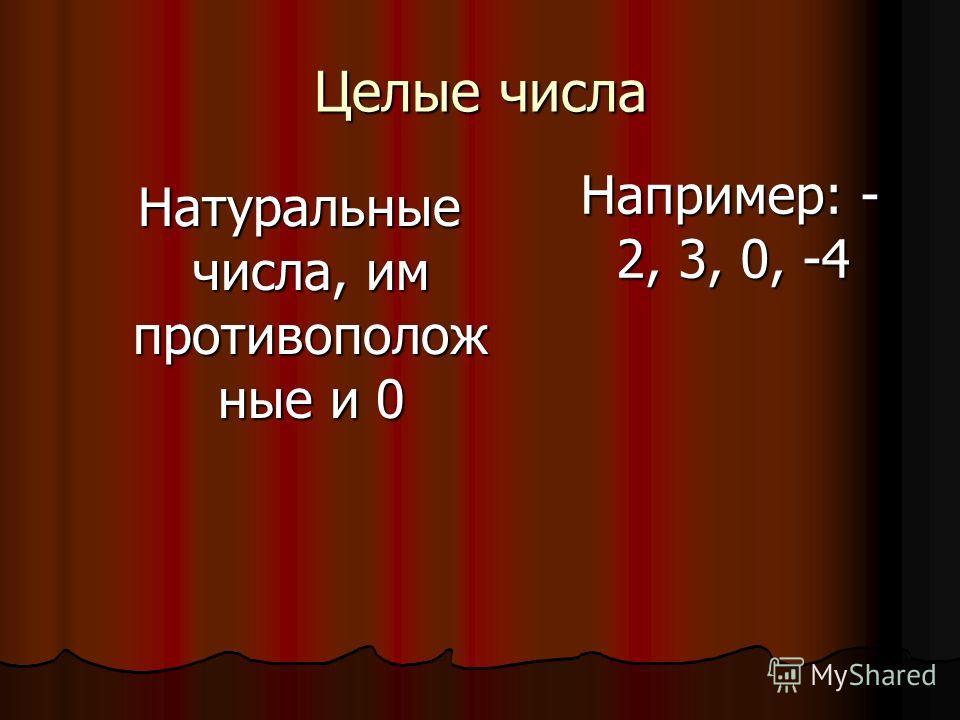 Целые числа Натуральные числа, им противоположные и 0 Например: - 2, 3, 0, -4