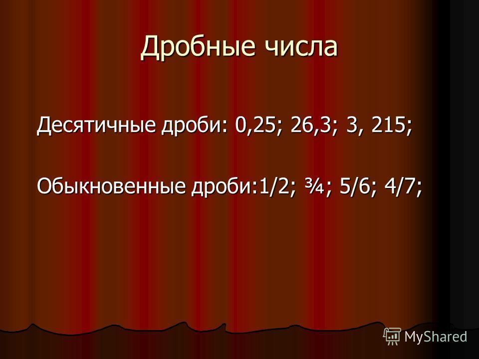Дробные числа Десятичные дроби: 0,25; 26,3; 3, 215; Обыкновенные дроби:1/2; ¾; 5/6; 4/7;