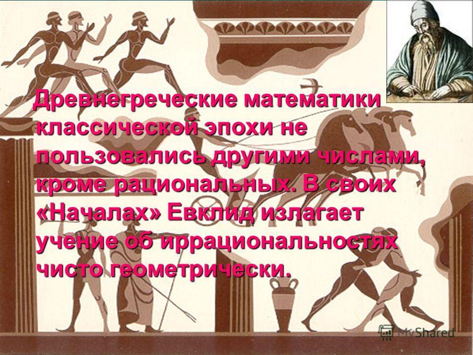 Древнегреческие математики классической эпохи не пользовались другими числами, кроме рациональных. В своих «Началах» Евклид излагает учение об иррациональностях чисто геометрически. Древнегреческие математики классической эпохи не пользовались другим