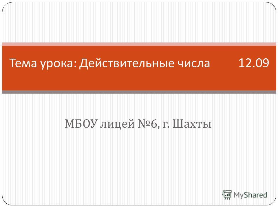 МБОУ лицей 6, г. Шахты Тема урока : Действительные числа 12.09