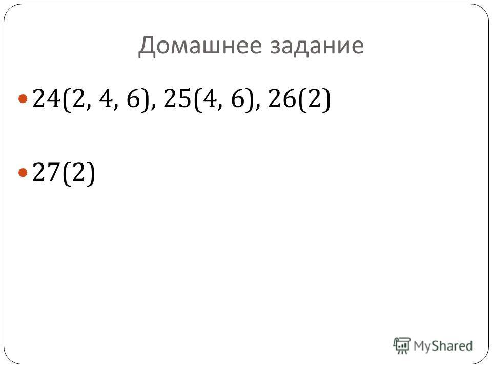 Домашнее задание 24(2, 4, 6), 25(4, 6), 26(2) 27(2)