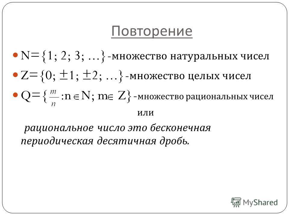 Повторение N={1; 2; 3;...}- множество натуральных чисел Z={0; ±1; ±2;...}- множество целых чисел Q={ :n N; m Z}- множество рациональных чисел или рациональное число это бесконечная периодическая десятичная дробь.