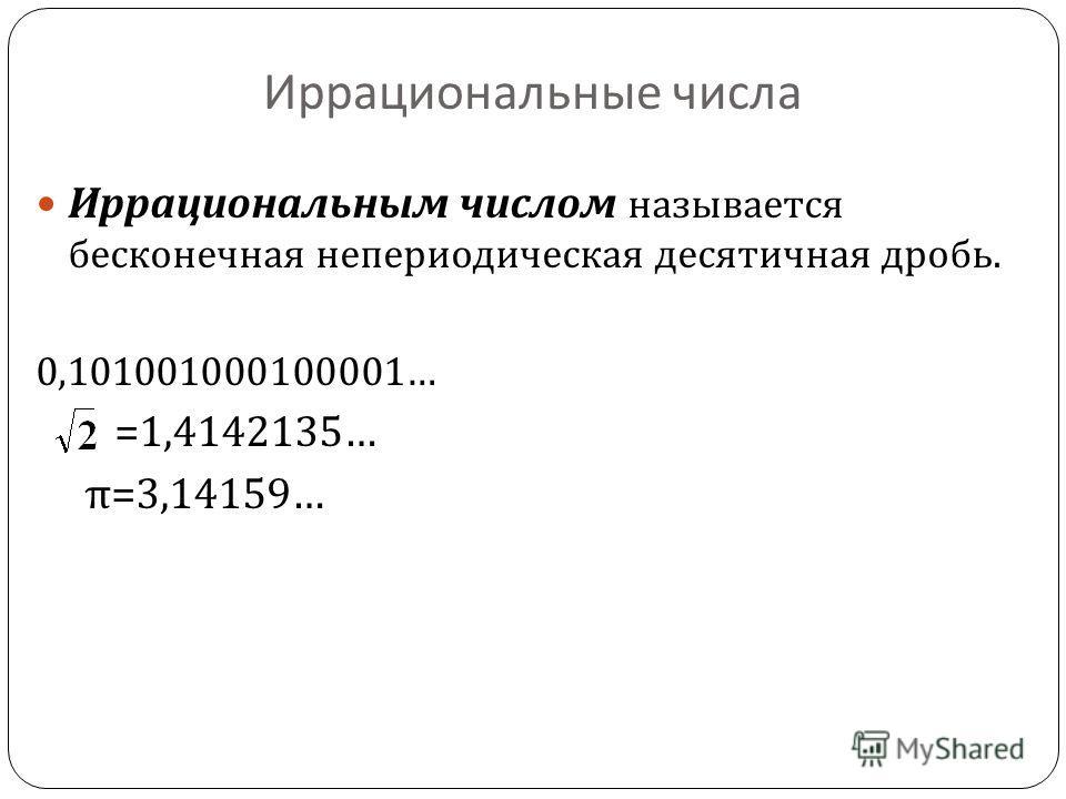 Иррациональные числа Иррациональным числом называется бесконечная непериодическая десятичная дробь. 0,101001000100001… =1,4142135… π =3,14159…
