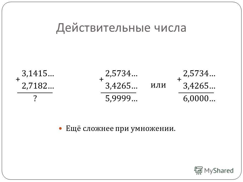 Действительные числа Ещё сложнее при умножении. 3,1415… 2,7182… ? + 2,5734… 3,4265… 5,9999… + 2,5734… 3,4265… 6,0000… + или