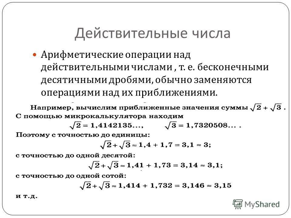Действительные числа Арифметические операции над действительными числами, т. е. бесконечными десятичными дробями, обычно заменяются операциями над их приближениями.