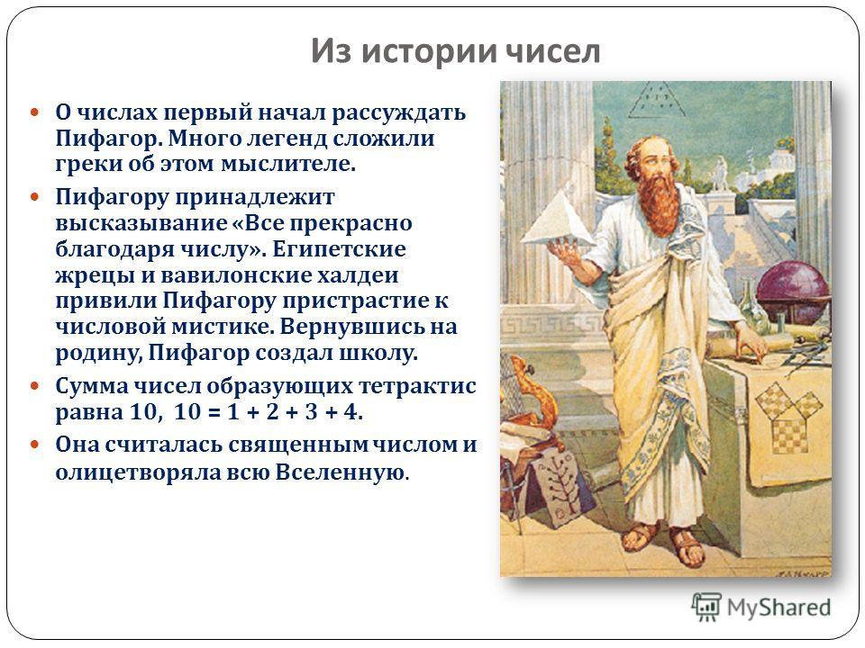 Из истории чисел О числах первый начал рассуждать Пифагор. Много легенд сложили греки об этом мыслителе. Пифагору принадлежит высказывание « Все прекрасно благодаря числу ». Египетские жрецы и вавилонские халдеи привили Пифагору пристрастие к числово