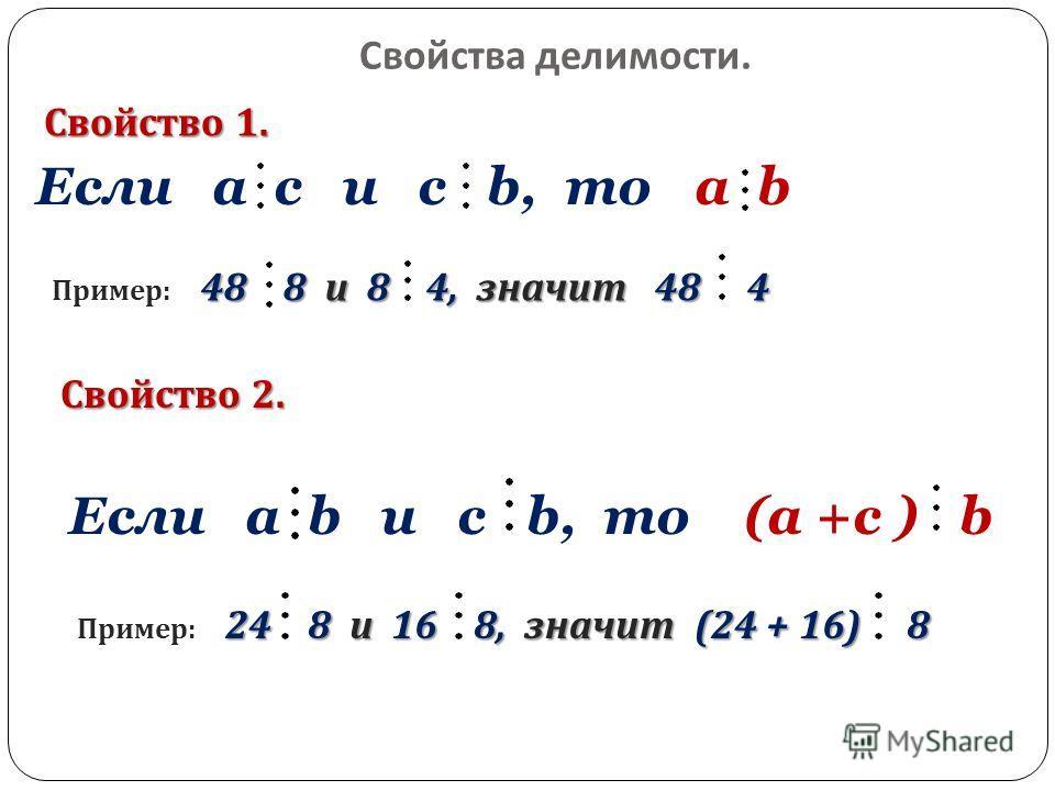 Свойства делимости. a b Если a c и c b, то Свойство 1. 48 8 и 8 4, значит 48 4 Пример : 48 8 и 8 4, значит 48 4 Свойство 2. (a +с ) b 24 8 и 16 8, значит (24 + 16) 8 Пример : 24 8 и 16 8, значит (24 + 16) 8 Если a b и c b, то